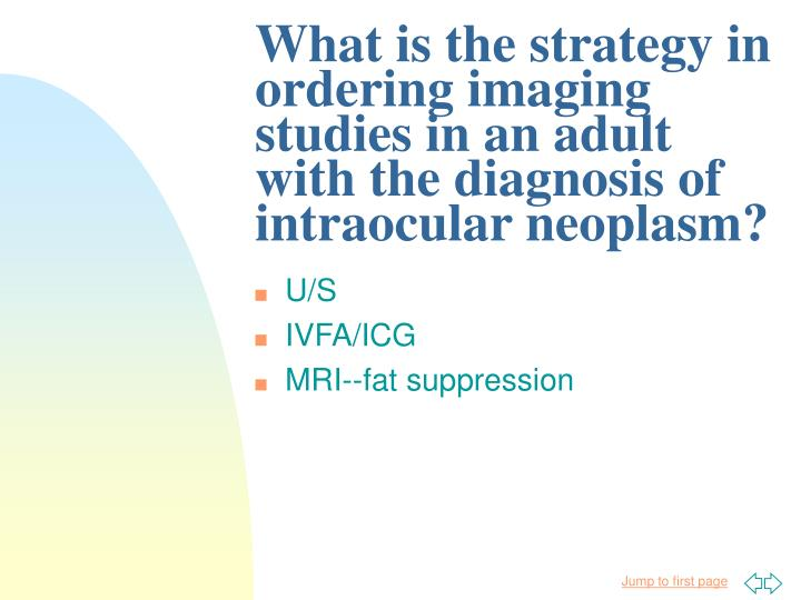 What is the strategy in ordering imaging studies in an adult with the diagnosis of intraocular neoplasm?