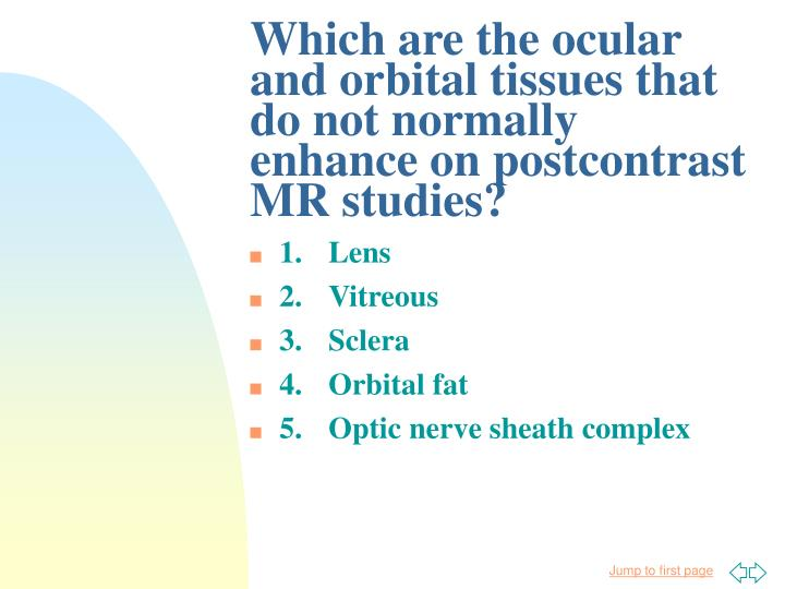 Which are the ocular and orbital tissues that do not normally enhance on postcontrast MR studies?