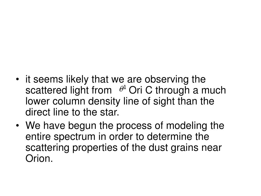 it seems likely that we are observing the scattered light from      Ori C through a much lower column density line of sight than the direct line to the star.