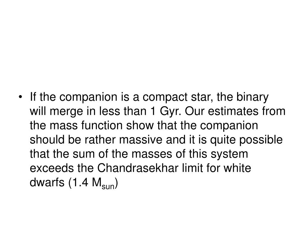 If the companion is a compact star, the binary will merge in less than 1 Gyr. Our estimates from the mass function show that the companion should be rather massive and it is quite possible that the sum of the masses of this system exceeds the Chandrasekhar limit for white dwarfs (1.4 M