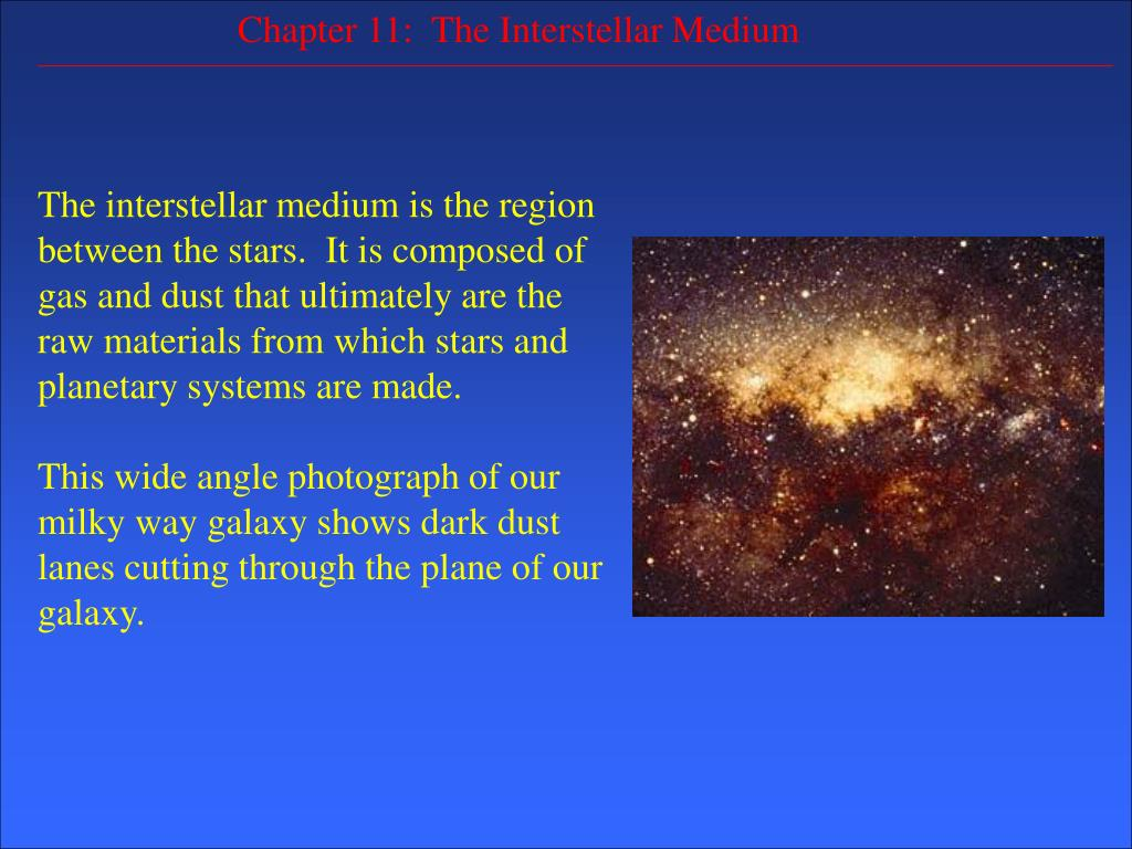 The interstellar medium is the region between the stars.  It is composed of gas and dust that ultimately are the raw materials from which stars and planetary systems are made.