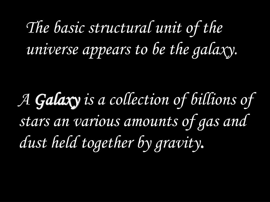 The basic structural unit of the universe appears to be the galaxy.