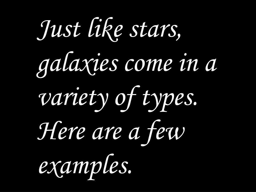 Just like stars, galaxies come in a variety of types.  Here are a few examples.