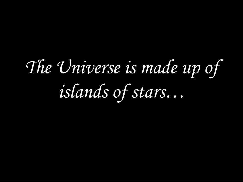 The Universe is made up of islands of stars…
