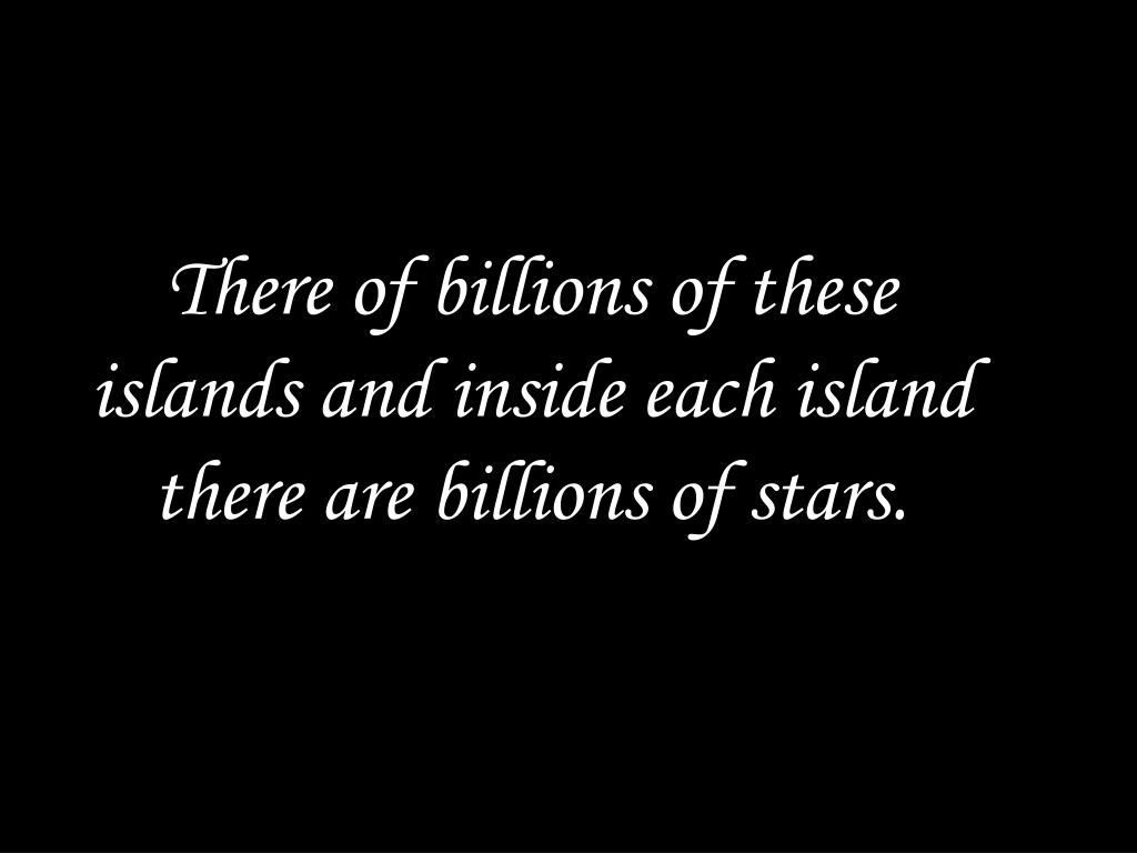There of billions of these islands and inside each island there are billions of stars.