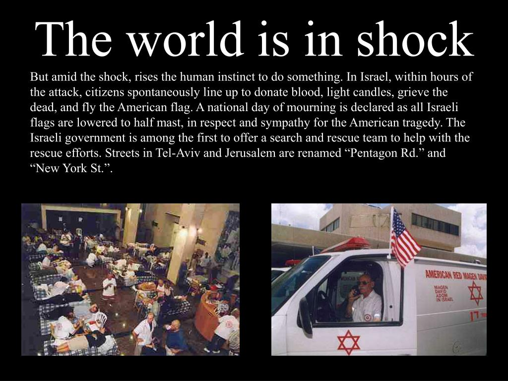 """But amid the shock, rises the human instinct to do something. In Israel, within hours of the attack, citizens spontaneously line up to donate blood, light candles, grieve the dead, and fly the American flag. A national day of mourning is declared as all Israeli flags are lowered to half mast, in respect and sympathy for the American tragedy. The Israeli government is among the first to offer a search and rescue team to help with the rescue efforts. Streets in Tel-Aviv and Jerusalem are renamed """"Pentagon Rd."""" and """"New York St.""""."""