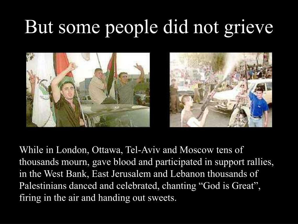 """While in London, Ottawa, Tel-Aviv and Moscow tens of thousands mourn, gave blood and participated in support rallies, in the West Bank, East Jerusalem and Lebanon thousands of Palestinians danced and celebrated, chanting """"God is Great"""", firing in the air and handing out sweets."""