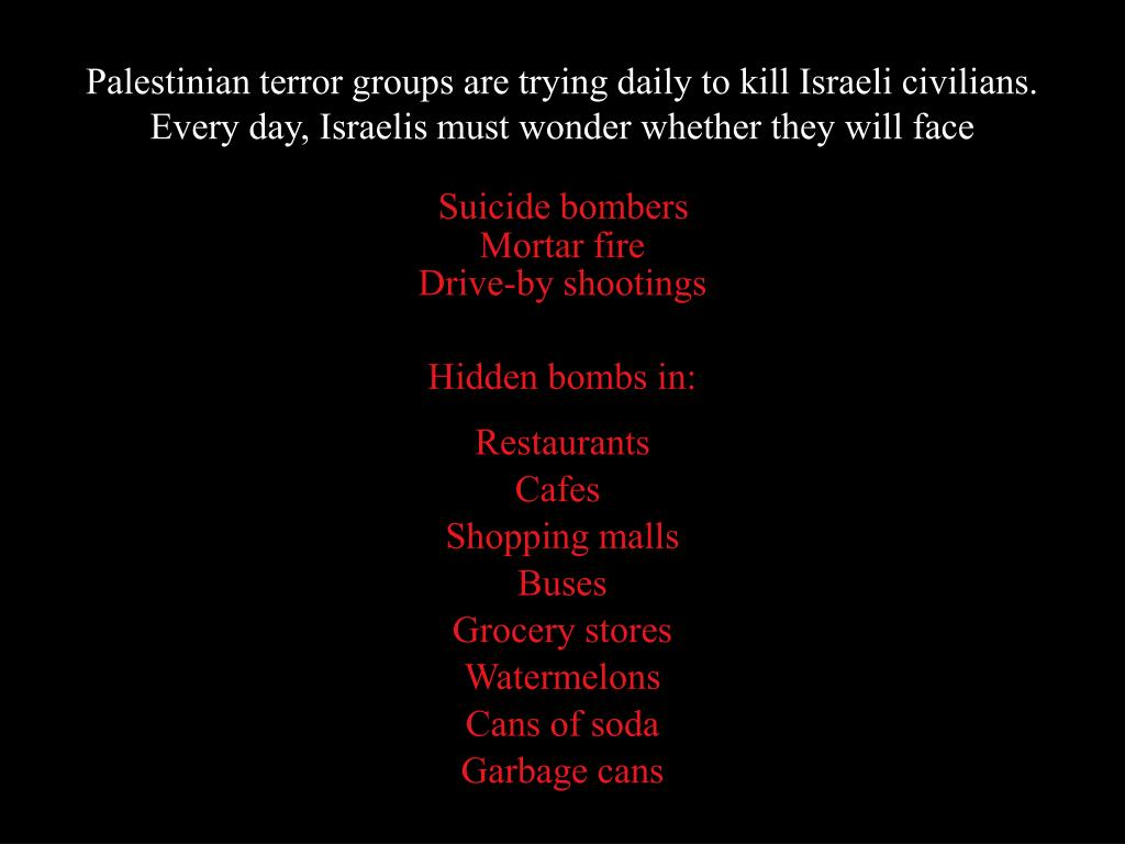 Palestinian terror groups are trying daily to kill Israeli civilians. Every day, Israelis must wonder whether they will face