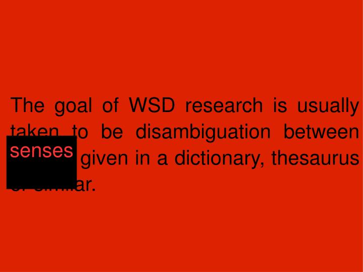 The goal of WSD research is usually taken to be disambiguation between senses given in a dictionary,...