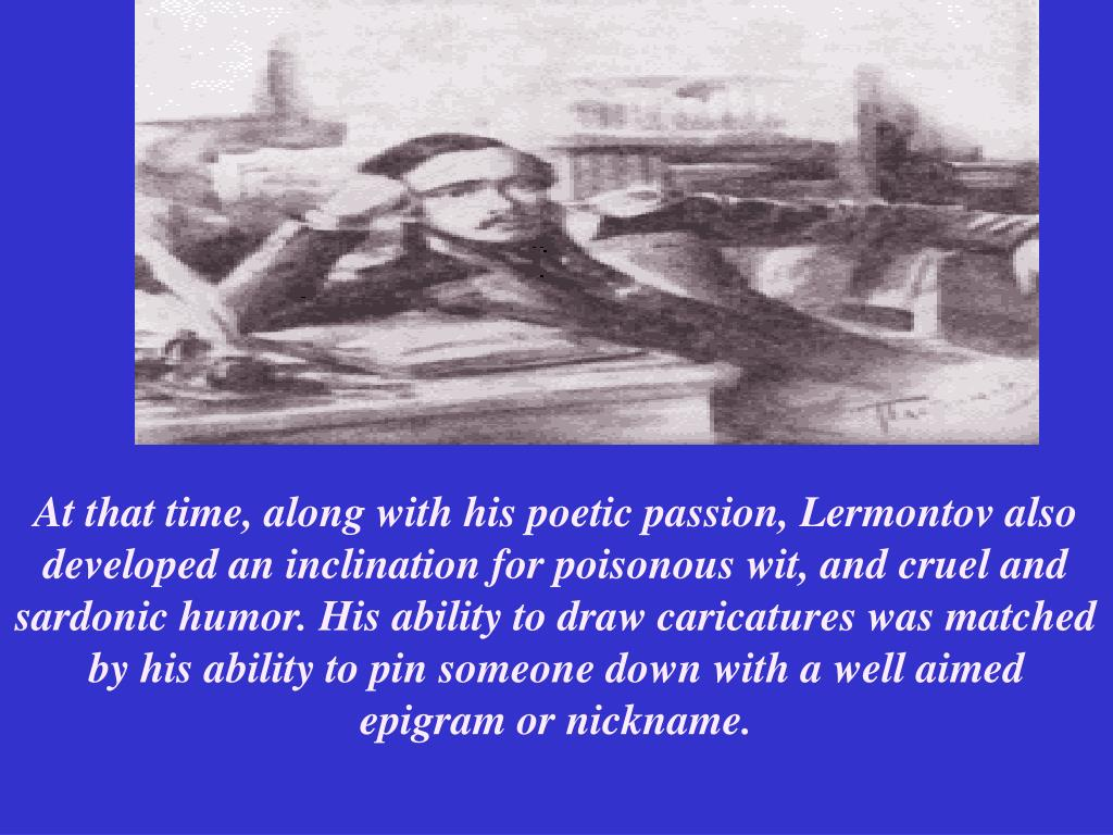 At that time, along with his poetic passion, Lermontov also developed an inclination for poisonous wit, and cruel and sardonic humor. His ability to draw caricatures was matched by his ability to pin someone down with a well aimed epigram or nickname.