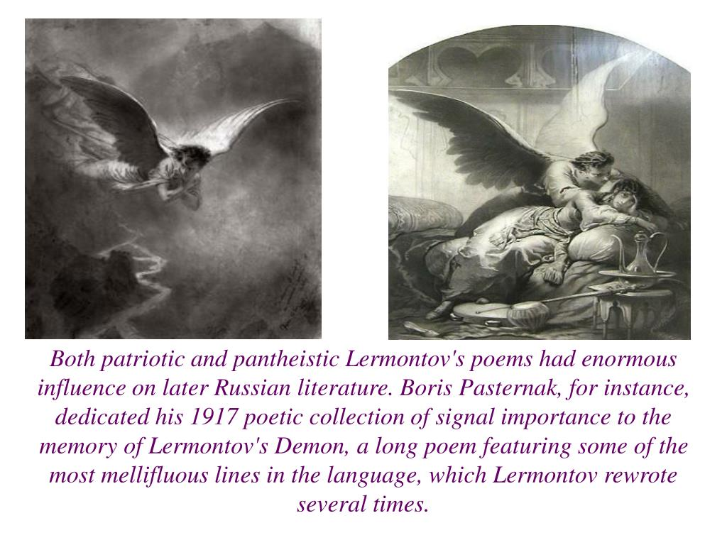 Both patriotic and pantheistic Lermontov's poems had enormous influence on later Russian literature. Boris Pasternak, for instance, dedicated his 1917 poetic collection of signal importance to the memory of Lermontov's Demon, a long poem featuring some of the most mellifluous lines in the language, which Lermontov rewrote several times.