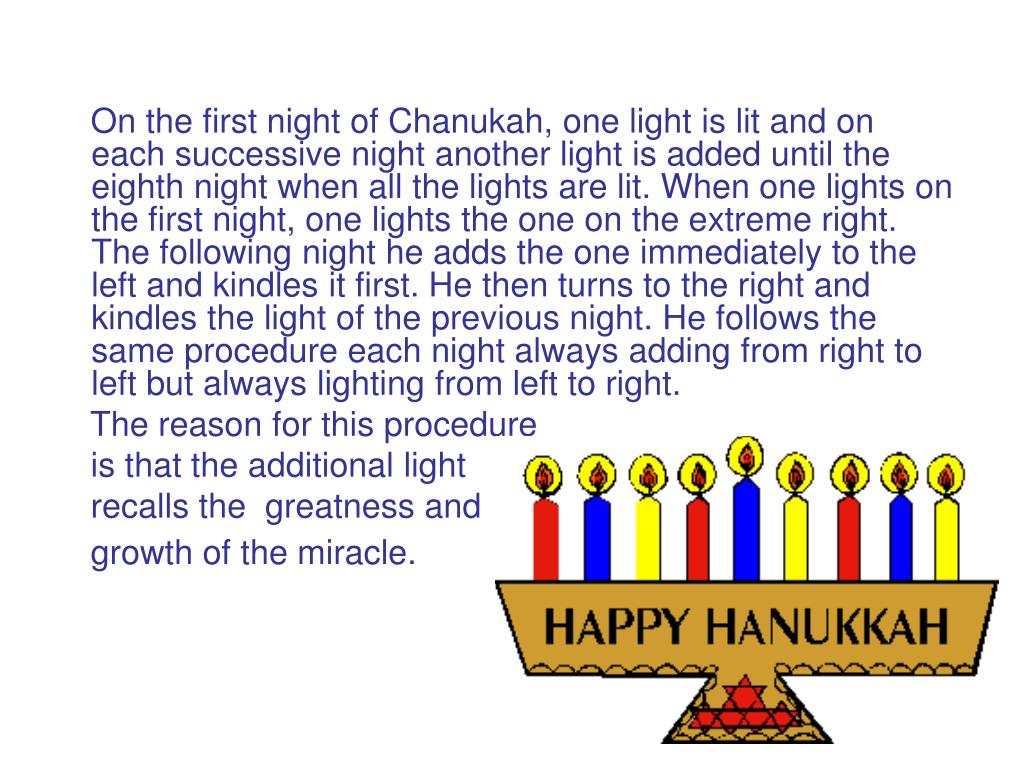 On the first night of Chanukah, one light is lit and on each successive night another light is added until the eighth night when all the lights are lit. When one lights on the first night, one lights the one on the extreme right. The following night he adds the one immediately to the left and kindles it first. He then turns to the right and kindles the light of the previous night. He follows the same procedure each night always adding from right to left but always lighting from left to right.