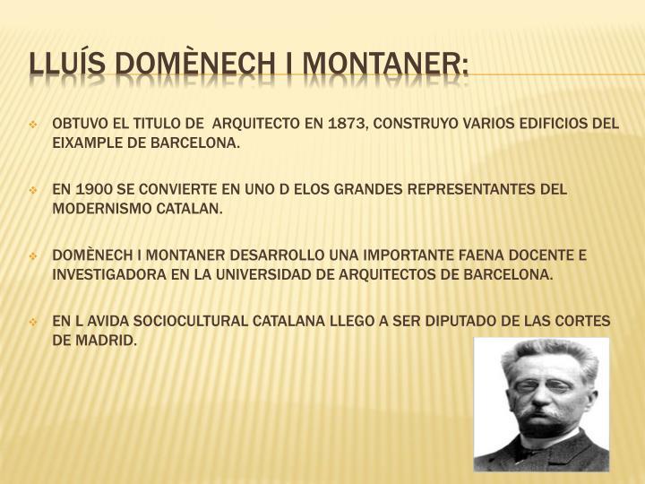 OBTUVO EL TITULO DE  ARQUITECTO EN 1873, CONSTRUYO VARIOS EDIFICIOS DEL EIXAMPLE DE BARCELONA.