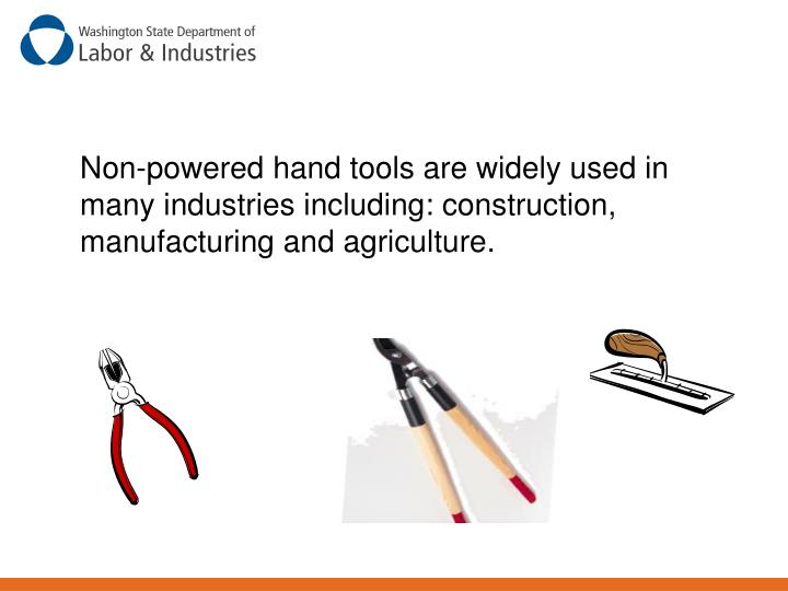 Non-powered hand tools are widely used in many industries including: construction, manufacturing and agriculture.