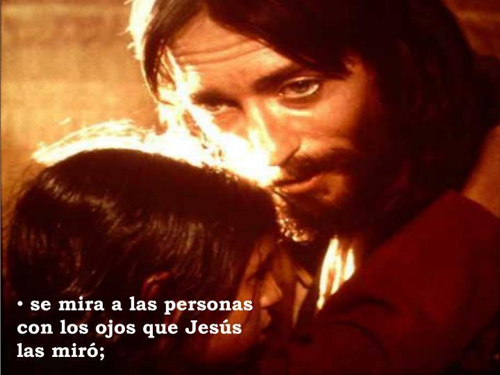 se mira a las personas              con los ojos que Jesús las miró;