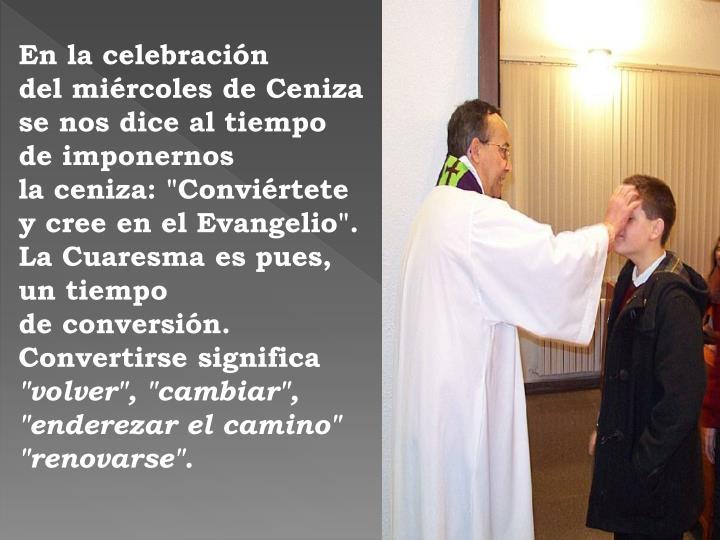 """En la celebración               del miércoles de Ceniza se nos dice al tiempo de imponernos                       la ceniza: """"Conviértete y cree en el Evangelio"""". La Cuaresma es pues, un tiempo                              de conversión. Convertirse significa"""