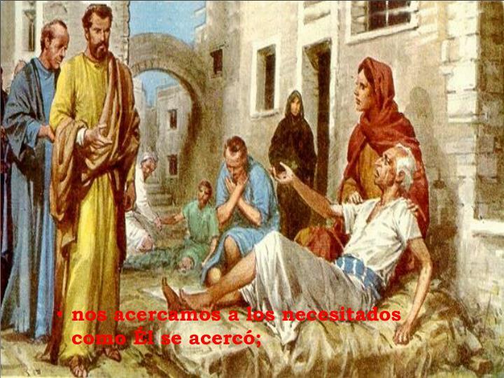 nos acercamos a los necesitados                        como Él se acercó;