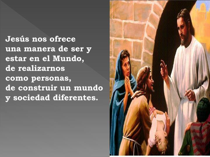 Jesús nos ofrece                una manera de ser y estar en el Mundo,                de realizarnos                  como personas,                      de construir un mundo y sociedad diferentes.