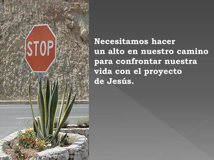 Necesitamos hacer           un alto en nuestro camino para confrontar nuestra vida con el proyecto                 de Jesús.