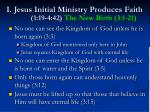 i jesus initial ministry produces faith 1 19 4 42 the new birth 3 1 21