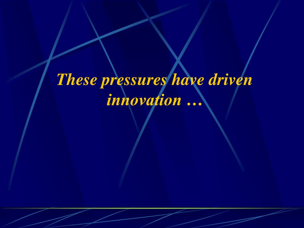 These pressures have driven innovation …