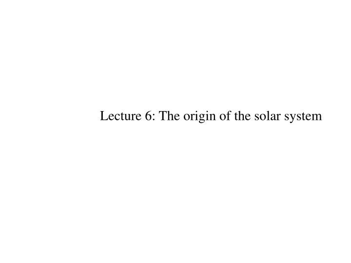 Lecture 6: The origin of the solar system