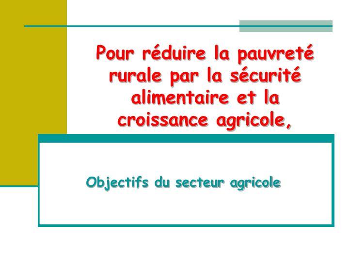 Pour réduire la pauvreté rurale par la sécurité alimentaire et la croissance agricole,