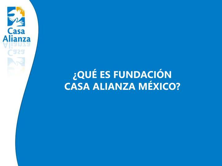 ¿QUÉ ES FUNDACIÓN         CASA ALIANZA MÉXICO?