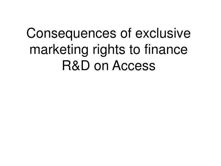 Consequences of exclusive marketing rights to finance r d on access