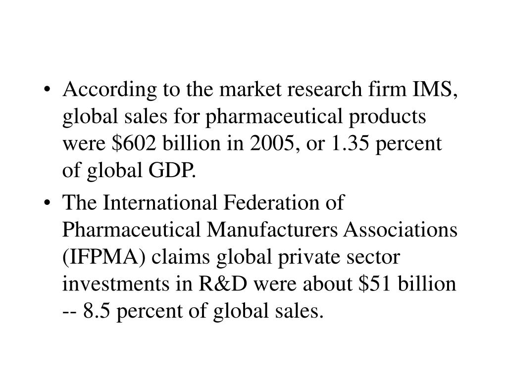 According to the market research firm IMS, global sales for pharmaceutical products were $602 billion in 2005, or 1.35 percent of global GDP.