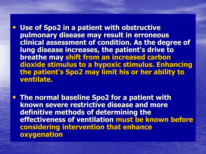 Use of Spo2 in a patient with obstructive pulmonary disease may result in erroneous clinical assessment of condition. As the degree of lung disease increases, the patient's drive to breathe may