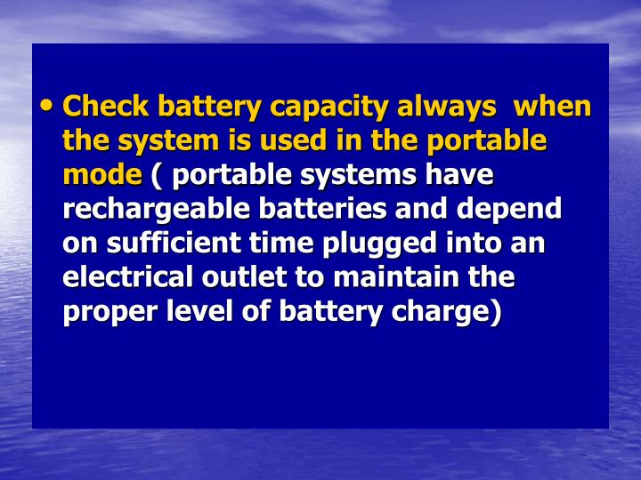 Check battery capacity always  when the system is used in the portable mode