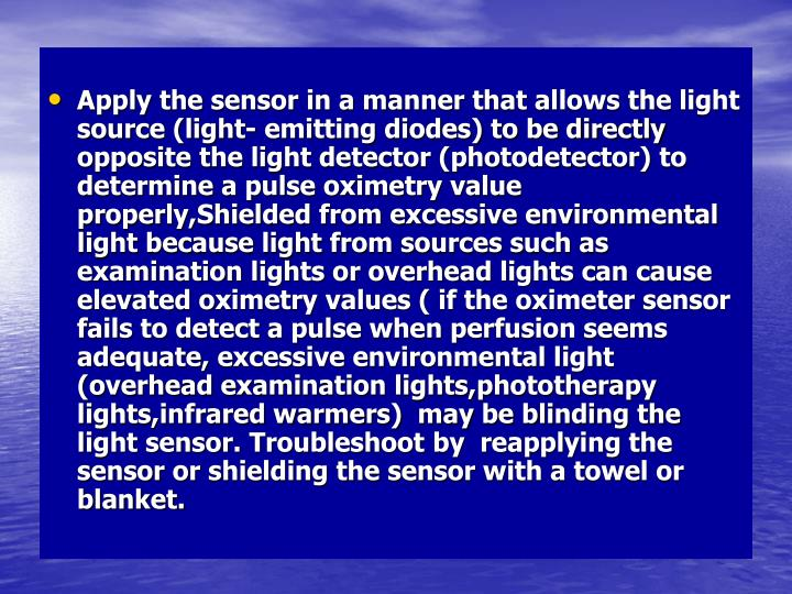 Apply the sensor in a manner that allows the light source (light- emitting diodes) to be directly opposite the light detector (photodetector) to determine a pulse oximetry value properly,Shielded from excessive environmental light because light from sources such as examination lights or overhead lights can cause elevated oximetry values ( if the oximeter sensor fails to detect a pulse when perfusion seems adequate, excessive environmental light (overhead examination lights,phototherapy lights,infrared warmers)  may be blinding the light sensor. Troubleshoot by  reapplying the sensor or shielding the sensor with a towel or blanket.