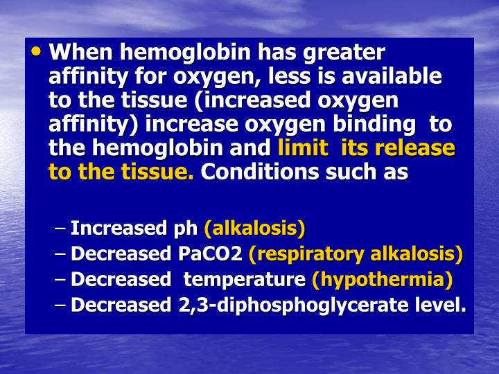 When hemoglobin has greater affinity for oxygen, less is available to the tissue (increased oxygen affinity) increase oxygen binding  to the hemoglobin and