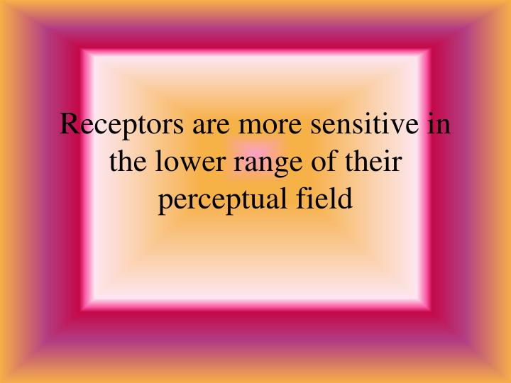 Receptors are more sensitive in the lower range of their perceptual field