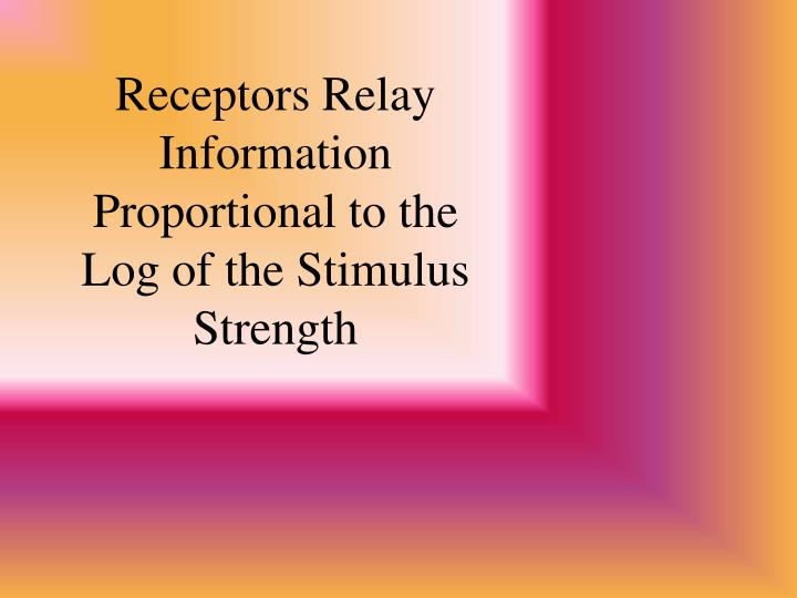 Receptors Relay Information Proportional to the Log of the Stimulus Strength