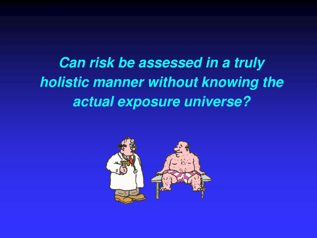 Can risk be assessed in a truly holistic manner without knowing the actual exposure universe?
