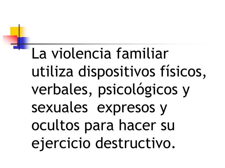 La violencia familiar utiliza dispositivos físicos, verbales, psicológicos y sexuales  expresos y ocultos para hacer su ejercicio destructivo.