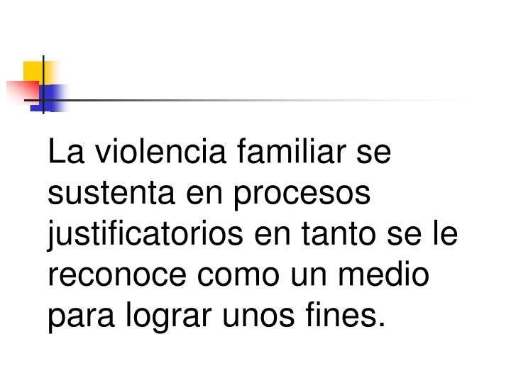 La violencia familiar se sustenta en procesos justificatorios en tanto se le reconoce como un medio para lograr unos fines.