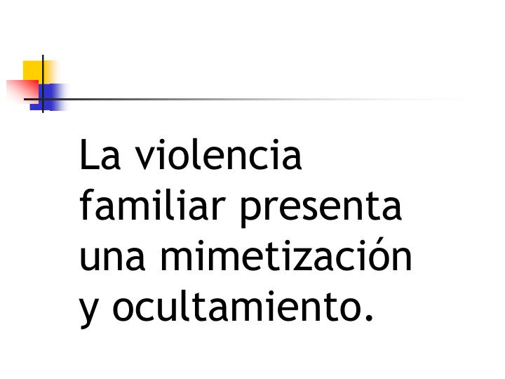 La violencia familiar presenta una mimetización y ocultamiento.