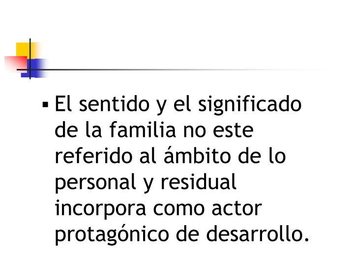 El sentido y el significado de la familia no este referido al ámbito de lo personal y residual   incorpora como actor protagónico de desarrollo.
