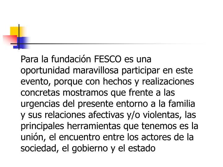 Para la fundación FESCO es una oportunidad maravillosa participar en este evento, porque con hechos y realizaciones concretas mostramos que frente a las urgencias del presente entorno a la familia y sus relaciones afectivas y/o violentas, las principales herramientas que tenemos es la unión, el encuentro entre los actores de la sociedad, el gobierno y el estado