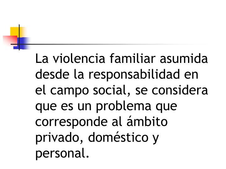 La violencia familiar asumida desde la responsabilidad en el campo social, se considera que es un problema que corresponde al ámbito privado, doméstico y personal.