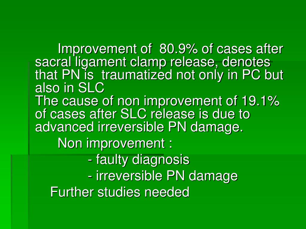 Improvement of  80.9% of cases after sacral ligament clamp release, denotes  that PN is  traumatized not only in PC but also in SLC                                                                                                                                                                                                                                          The cause of non improvement of 19.1% of cases after SLC release is due to advanced irreversible PN damage.