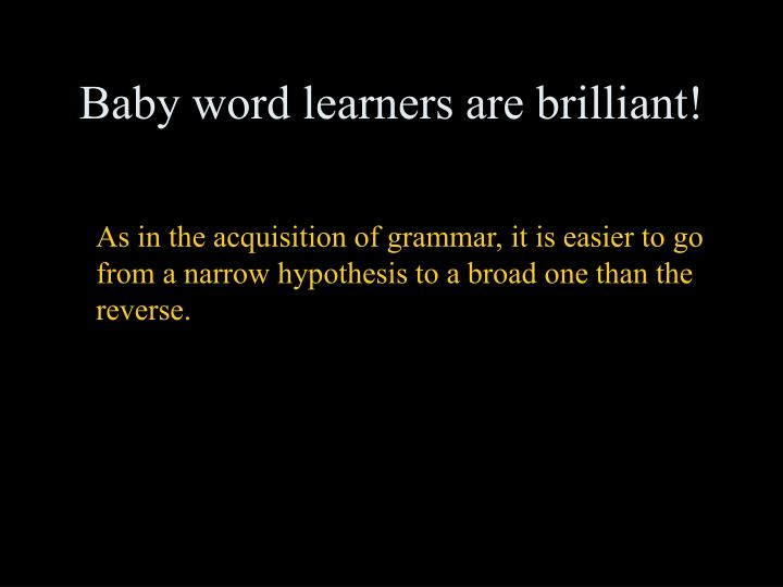 As in the acquisition of grammar, it is easier to go from a narrow hypothesis to a broad one than the reverse.