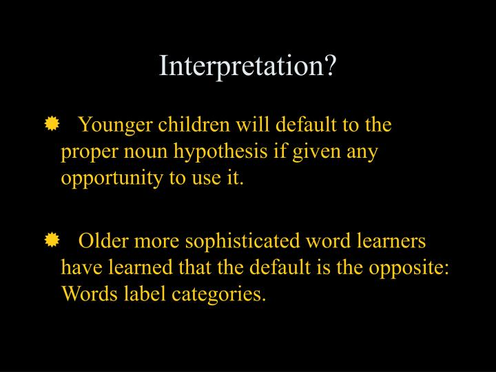 Younger children will default to the proper noun hypothesis if given any opportunity to use it.