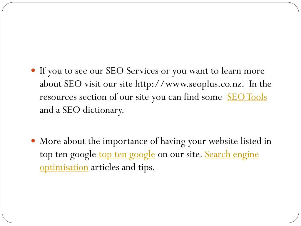 If you to see our SEO Services or you want to learn more about SEO visit our site http://www.seoplus.co.nz.  In the resources section of our site you can find some