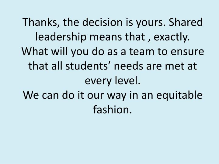 Thanks, the decision is yours. Shared leadership means that , exactly.