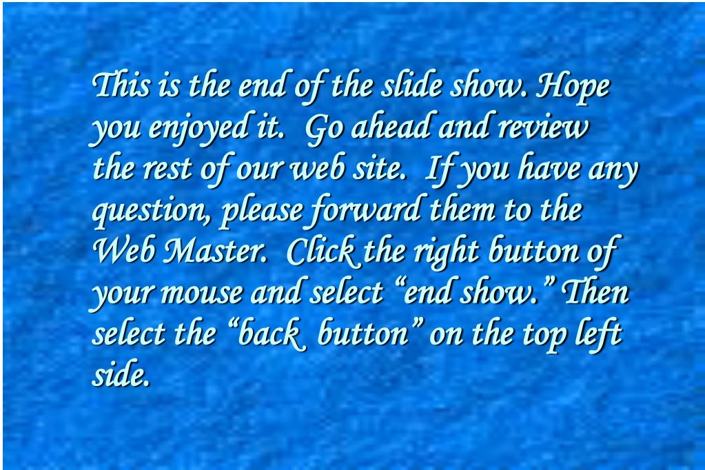 "This is the end of the slide show. Hope you enjoyed it.  Go ahead and review the rest of our web site.  If you have any question, please forward them to the Web Master.  Click the right button of your mouse and select ""end show."" Then select the ""back  button"" on the top left side."
