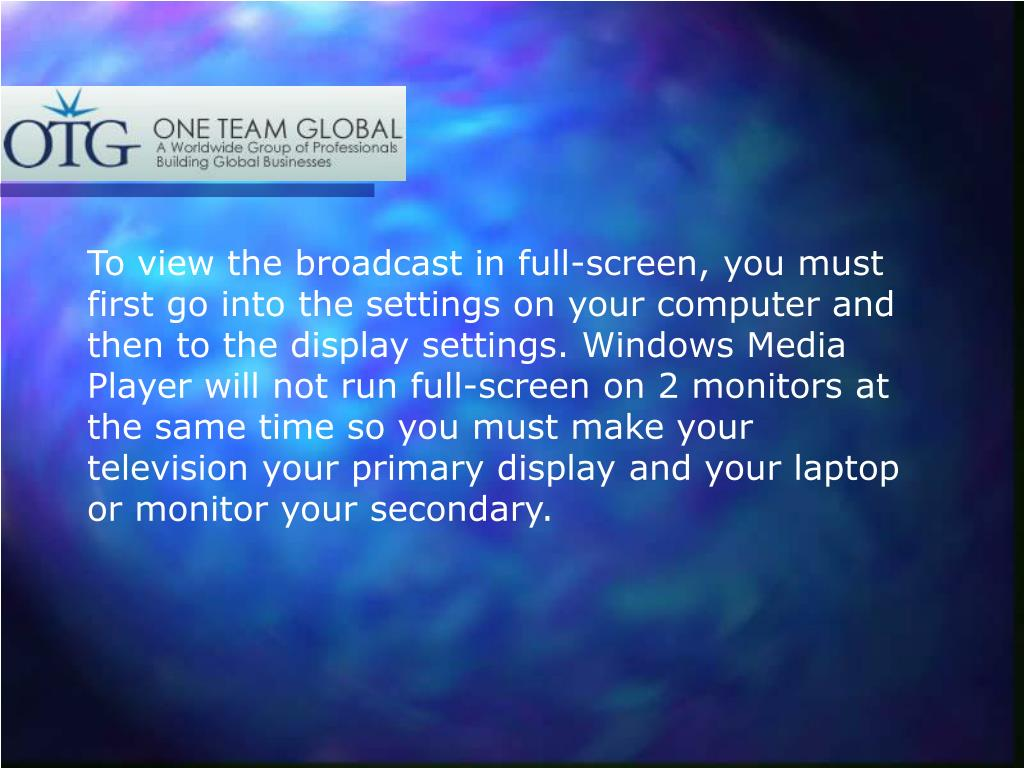 To view the broadcast in full-screen, you must first go into the settings on your computer and then to the display settings. Windows Media Player will not run full-screen on 2 monitors at the same time so you must make your television your primary display and your laptop or monitor your secondary.